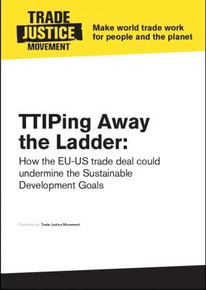 TTIPing Away the Ladder: How the EU-US Trade Deal Could Undermine the Sustainable Development Goals